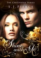 Shine With Me ebook by S.J. Pierce
