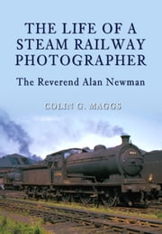 The Life of a Steam Railway Photographer - The Reverend Alan Newman ebook by Colin G. Maggs