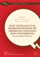 Anti-Intellectual Representations of American Colleges and Universities ebook by Barbara F. Tobolowsky,Pauline J. Reynolds