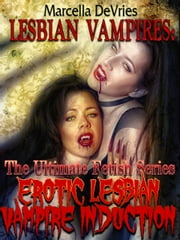 Lesbian Vampires: The Ultimate Fetish Series Erotic Lesbian Vampire Induction ebook by Marcella De Vries