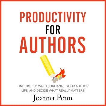 Productivity For Authors - Find Time to Write, Organize your Author Life, and Decide what Really Matters audiobook by Joanna Penn