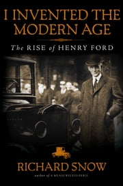I Invented the Modern Age - The Rise of Henry Ford ebook by Richard Snow