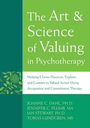 The Art and Science of Valuing in Psychotherapy - Helping Clients Discover, Explore, and Commit to Valued Action Using Acceptance and Commitment Thera ebook by JoAnne Dahl, PhD,Tobias Lundgren, MS,Jennifer Plumb-Vilardaga,Ian Stewart, PhD