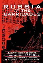 Russia at the Barricades: Eyewitness Accounts of the August 1991 Coup - Eyewitness Accounts of the August 1991 Coup ebook by Victoria E. Bonnell,Gregory Freidin,Ann Cooper