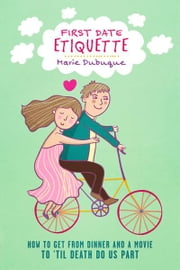 First Date Etiquette - How to Get From Dinner and a Movie to 'Til Death Do Us Part ebook by Marie Dubuque