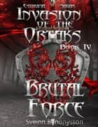 Invasion of the Ortaks: Book 4 Brutal Force ebook by Sveinn Benónýsson