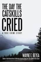 The Day the Catskills Cried - A True Crime Story ebook by Wayne E. Beyea