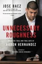 Unnecessary Roughness - Inside the Trial and Final Days of Aaron Hernandez ebook by Jose Baez, Shayanna Jenkins-Hernandez, George Willis