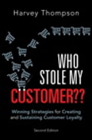Who Stole My Customer?? - Winning Strategies for Creating and Sustaining Customer Loyalty ebook by Harvey Thompson