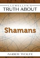 Llewellyn's Truth About Shamans ebook by Amber Wolfe