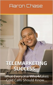 Telemarketing Success - What Everyone Who Makes Cold Calls Should Know... ebook by Aaron Chase