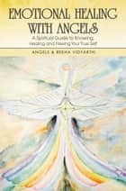 Emotional Healing with Angels - A Spiritual Guide to Knowing, Healing, and Freeing Your True Self ebook by Angels, Rekha Vidyarthi