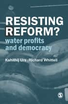 Resisting Reform? - Water Profits and Democracy ebook by Kshithij Urs, Richard Whittell