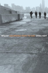 Wilco - Learning How to Die ebook by Greg Kot