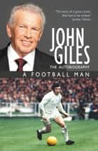 John Giles: A Football Man - My Autobiography ebook by John Giles