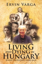 Living and Dying in Hungary - Jewish Psychiatrist looks back ebook by Ervin Varga