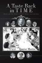 A Taste Back in Time - Recipes and True Stories of Family, Friends, Faith and Food ebook by Denise Martin