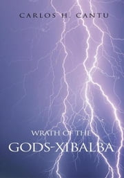 WRATH OF THE GODS-Xibalba ebook by Carlos H. Cantu