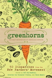 Greenhorns - 50 Dispatches from the New Farmers' Movement ebook by Zoe Ida Bradbury,Severine von Tscharner Fleming,Paula Manalo