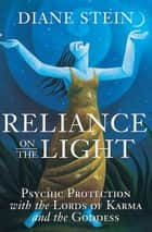 Reliance on the Light - Psychic Protection with the Lords of Karma and the Goddess ebook by Diane Stein