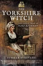 The Yorkshire Witch - The Life & Trial of Mary Bateman eBook by Summer Strevens