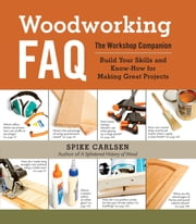 Woodworking FAQ - The Workshop Companion: Build Your Skills and Know-How for Making Great Projects ebook by Spike Carlsen
