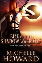 Rise of the Shadow Warriors - Warlord Series, #4 電子書 by Michelle Howard