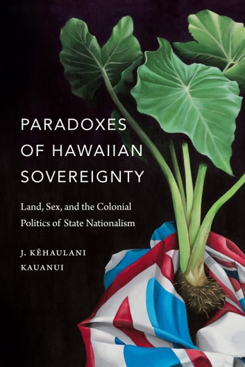 Paradoxes of Hawaiian Sovereignty - Land, Sex, and the Colonial Politics of State Nationalism ebook by J. Kehaulani Kauanui