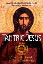 Tantric Jesus - The Erotic Heart of Early Christianity ebook by James Hughes Reho, Ph.D., Matthew Fox