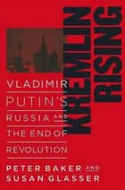 Kremlin Rising - Vladimir Putin's Russia and the End of Revolution eBook by Peter Baker, Susan Glasser