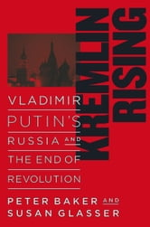 Kremlin Rising - Vladimir Putin's Russia and the End of Revolution ebook by Peter Baker,Susan Glasser