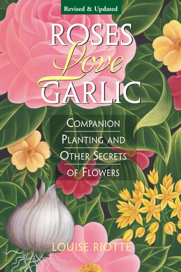 Roses Love Garlic - Companion Planting and Other Secrets of Flowers ebook by Louise Riotte