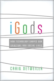 iGods - How Technology Shapes Our Spiritual and Social Lives ebook by Craig Detweiler