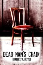 Dead Man's Chair ebook by Kimberly A Bettes