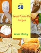 Top 50 Sweet Potato Pie Recipes ebook by Alicia Shirley