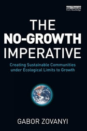 The No-Growth Imperative - Creating Sustainable Communities under Ecological Limits to Growth ebook by Gabor Zovanyi