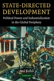 State-Directed Development - Political Power and Industrialization in the Global Periphery ebook by Atul Kohli