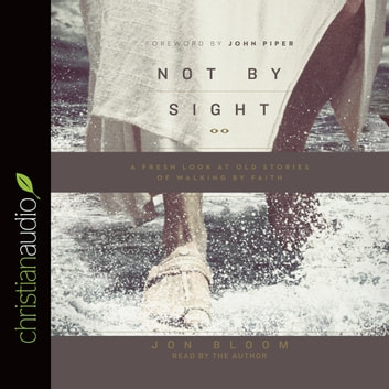 Not By Sight - A Fresh Look at Old Stories of Walking by Faith audiobook by Jon Bloom