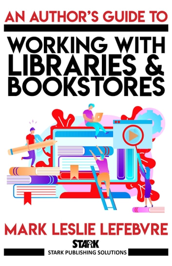 An Author's Guide to Working with Libraries and Bookstores ebook by Mark Leslie Lefebvre