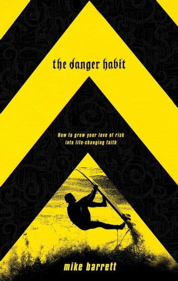 The Danger Habit - How to Grow Your Love of Risk into Life-Changing Faith ebook by Mike Barrett