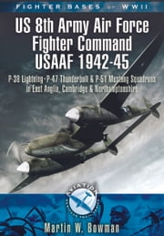 Fighter Bases of WW II US 8th Army Air Force Fighter Command USAAF 1943-45 - P-38 Lightning, P-47 Thunderbolt and P-51 Mustang Squadrons in East Anglia, Cambridgeshire and Northamptonshire ebook by Martin W. Bowman