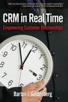 CRM in Real Time: Empowering Customer Relationships ebook by Barton J. Goldenberg
