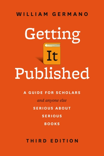 Getting It Published - A Guide for Scholars and Anyone Else Serious about Serious Books, Third Edition ebook by William Germano