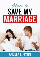 How to Save My Marriage ebook by Angela D. Flynn