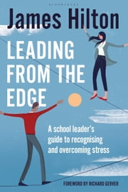 Leading from the Edge - A School Leader's Guide to Recognising and Overcoming Stress ebook by Mr James Hilton