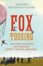 Fox Tossing - And Other Forgotten and Dangerous Sports, Pastimes, and Games ebook by