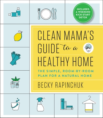 Clean Mama's Guide to a Healthy Home - The Simple, Room-by-Room Plan for a Natural Home ebook by Becky Rapinchuk