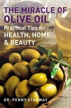 The Miracle of Olive Oil - Practical Tips for Health, Home & Beauty ebook by Penny Stanway