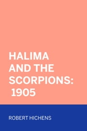Halima And The Scorpions: 1905 ebook by Robert Hichens