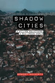 Shadow Cities - A Billion Squatters, A New Urban World ebook by Robert Neuwirth